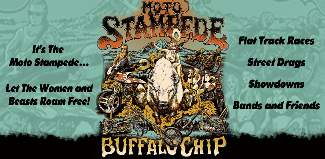 Born from the Buffalo Chip Picnic, the beast feasted and roamed the plains, gathering momentum and other beasts to its side until the ground shook beneath them, man and gawds stirred, sweat flung from their frothy fur and fell from the sky like rain, and it came to be known as the thunderous Moto Stampede!